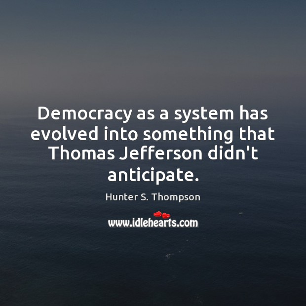 Democracy as a system has evolved into something that Thomas Jefferson didn't anticipate. Hunter S. Thompson Picture Quote