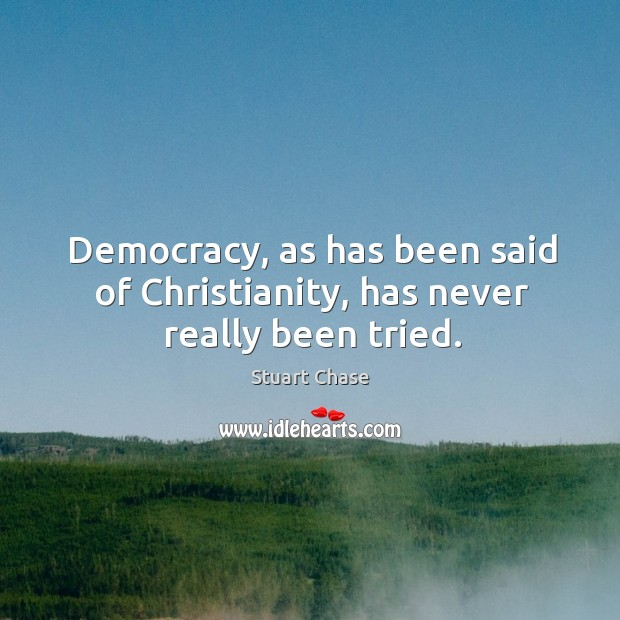 Democracy, as has been said of christianity, has never really been tried. Image