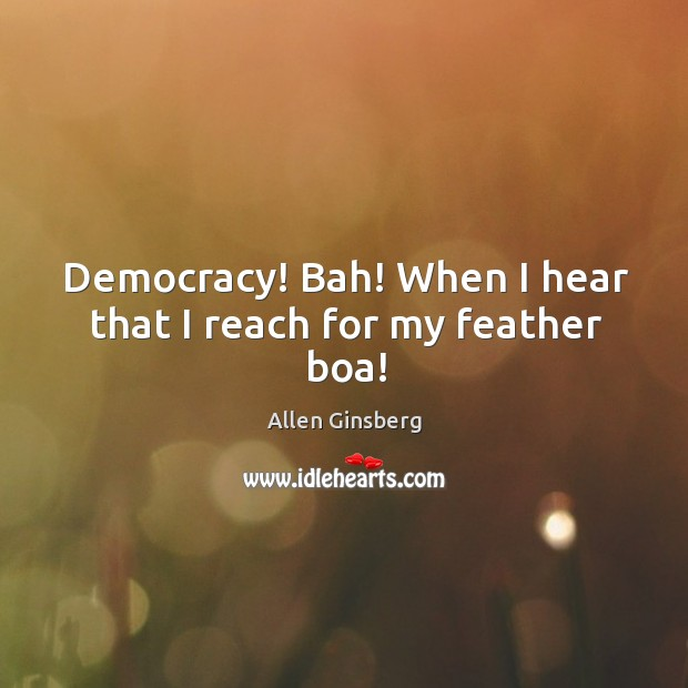 Image, Democracy! bah! when I hear that I reach for my feather boa!