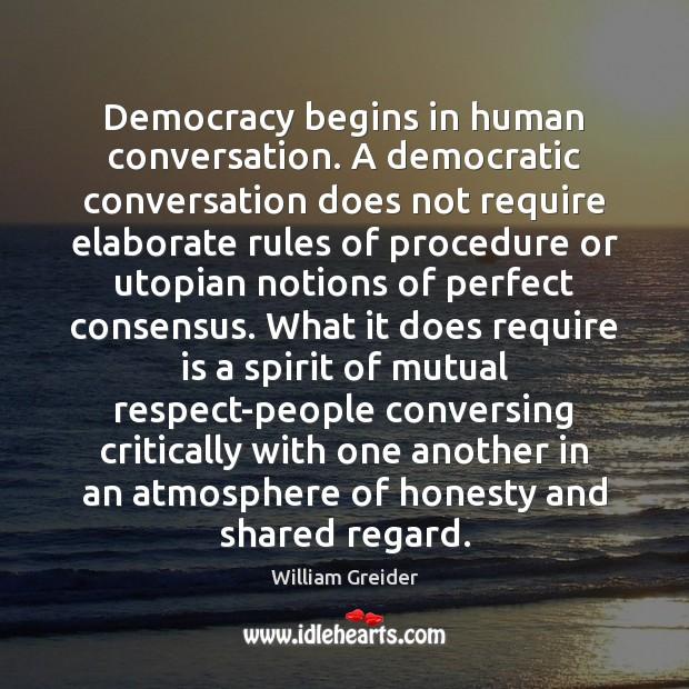 Democracy begins in human conversation. A democratic conversation does not require elaborate William Greider Picture Quote