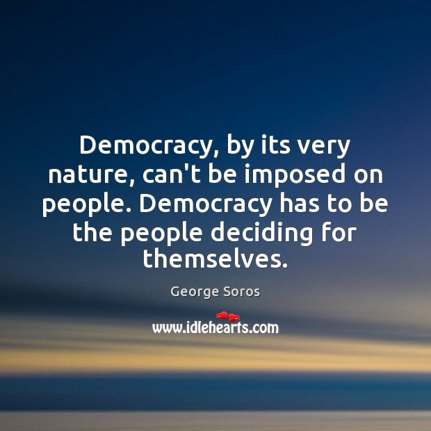 Democracy, by its very nature, can't be imposed on people. Democracy has Image