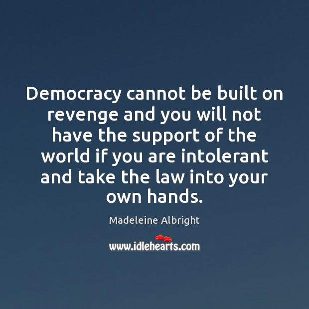 Democracy cannot be built on revenge and you will not have the Image