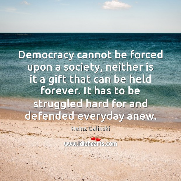 Democracy cannot be forced upon a society, neither is it a gift Image