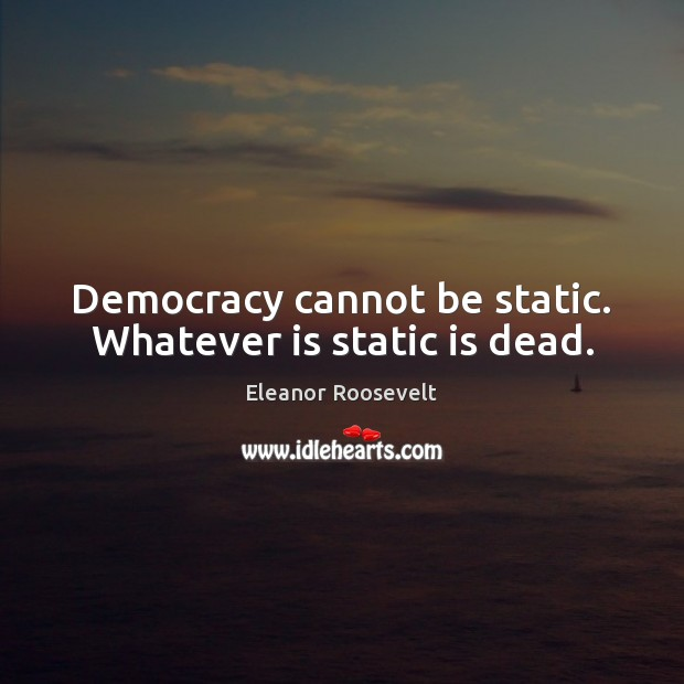 Democracy cannot be static. Whatever is static is dead. Image