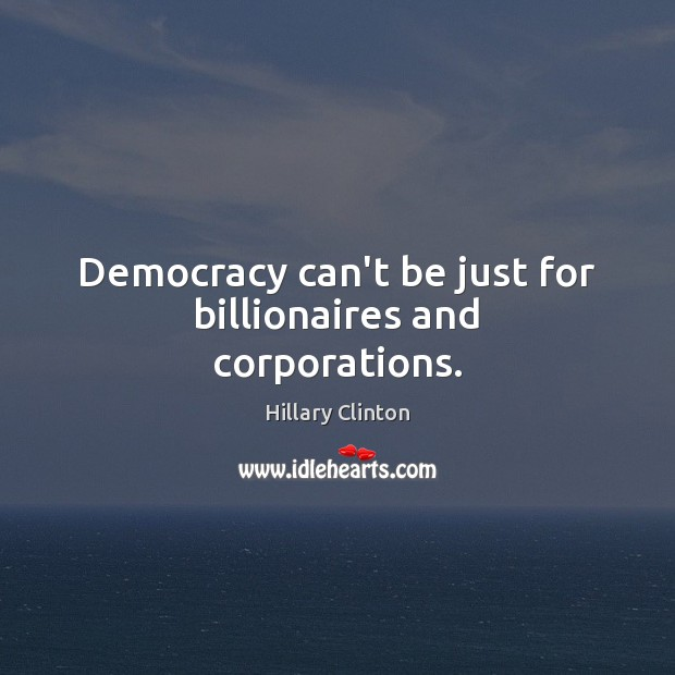 Democracy can't be just for billionaires and corporations. Hillary Clinton Picture Quote