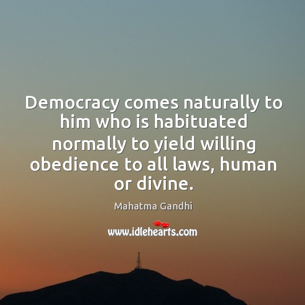 Democracy comes naturally to him who is habituated normally to yield willing Image