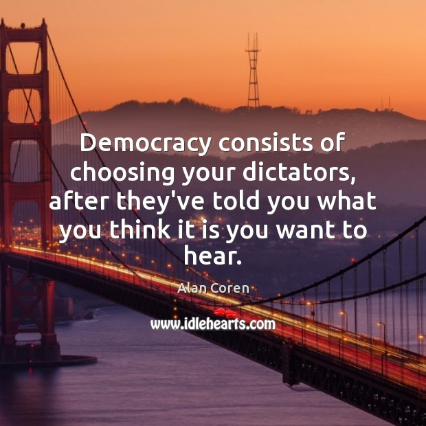 Democracy consists of choosing your dictators, after they've told you what you Image