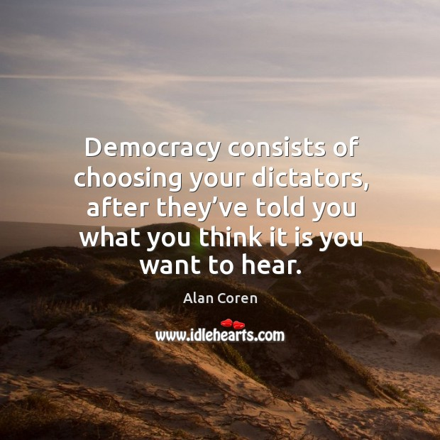 Democracy consists of choosing your dictators, after they've told you what you think it is you want to hear. Alan Coren Picture Quote