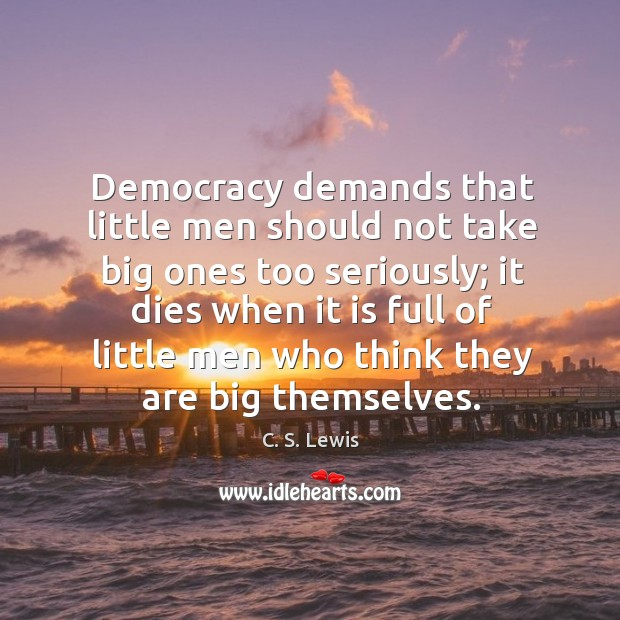Democracy demands that little men should not take big ones too seriously; Image