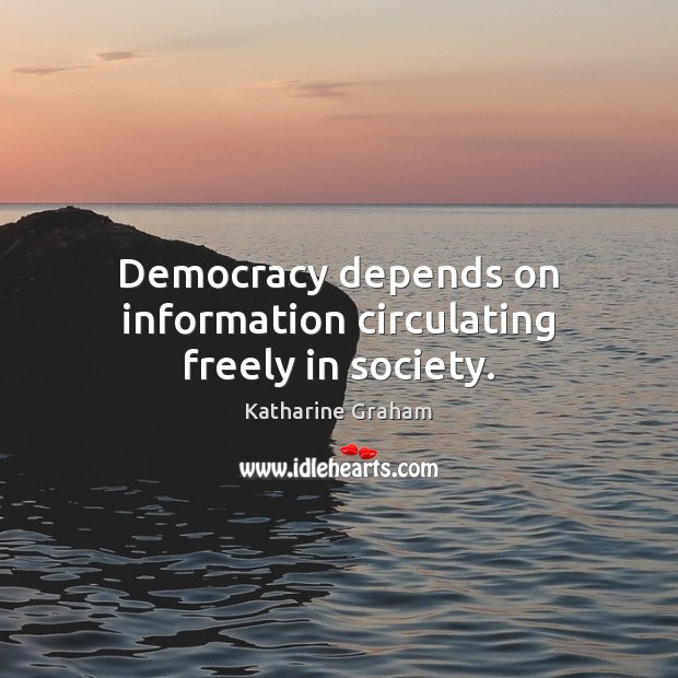 Democracy depends on information circulating freely in society. Katharine Graham Picture Quote