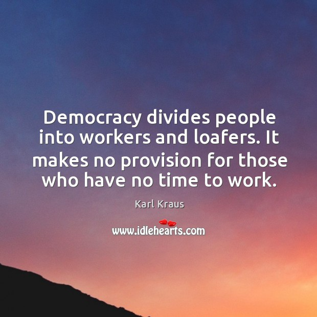 Image, Democracy divides people into workers and loafers. It makes no provision for those who have no time to work.