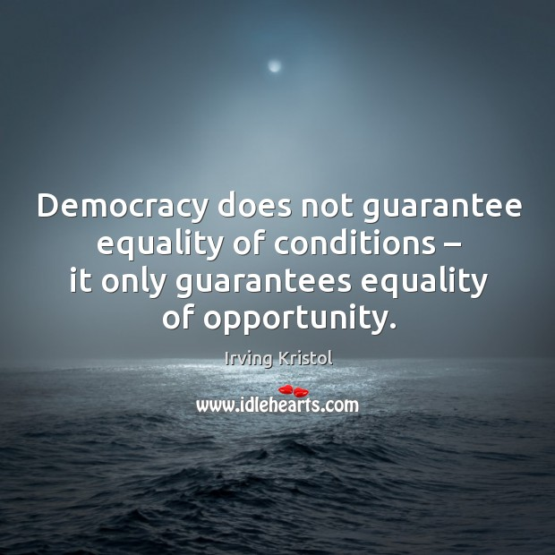 Democracy does not guarantee equality of conditions – it only guarantees equality of opportunity. Irving Kristol Picture Quote