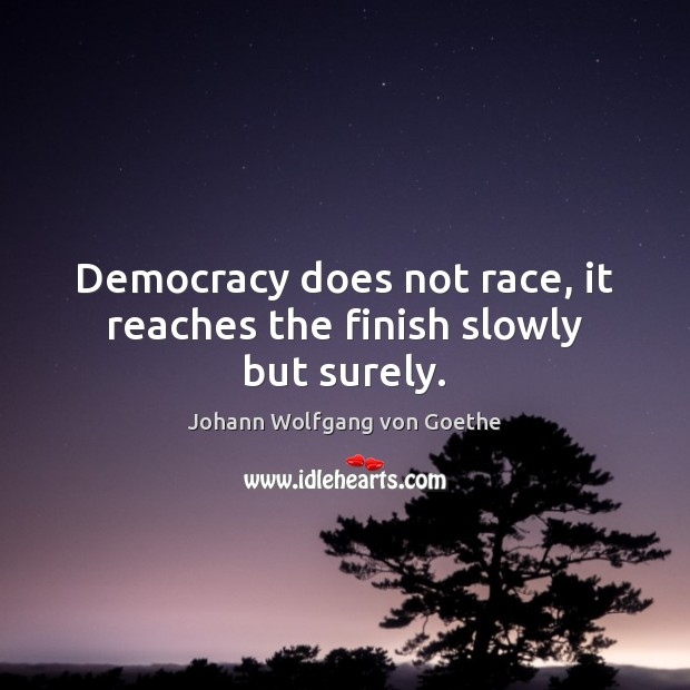 Democracy does not race, it reaches the finish slowly but surely. Image
