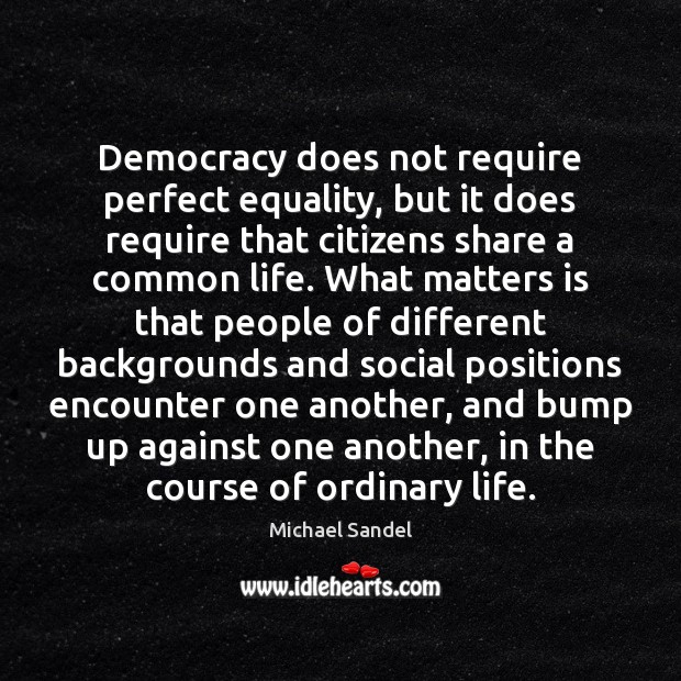 Democracy does not require perfect equality, but it does require that citizens Michael Sandel Picture Quote