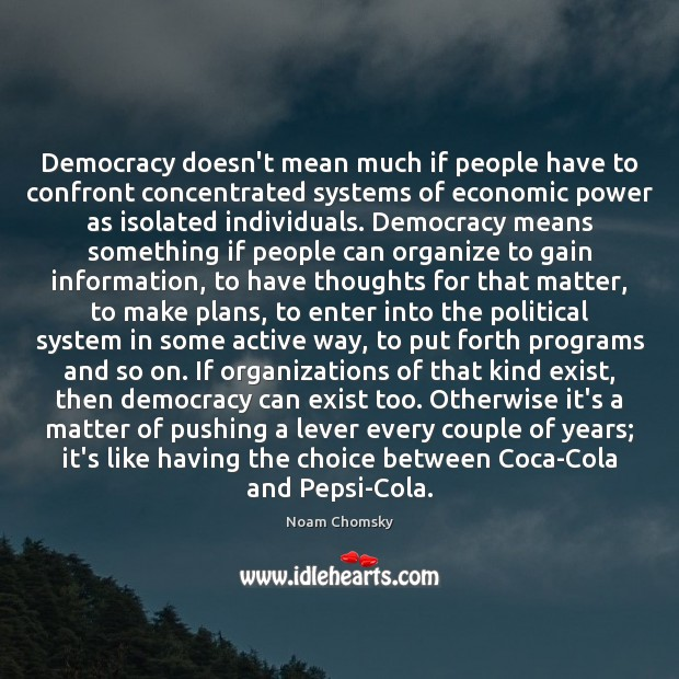 Democracy doesn't mean much if people have to confront concentrated systems of Noam Chomsky Picture Quote