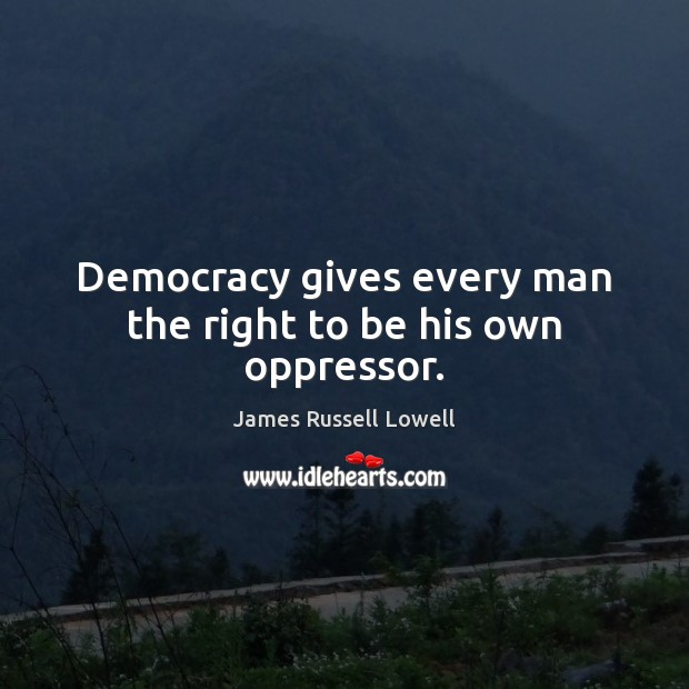 Image, Democracy gives every man the right to be his own oppressor.