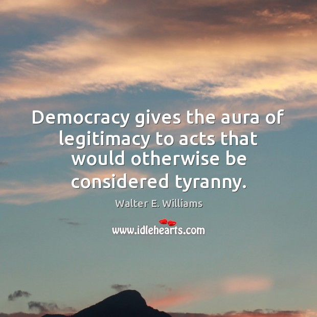 Democracy gives the aura of legitimacy to acts that would otherwise be considered tyranny. Image
