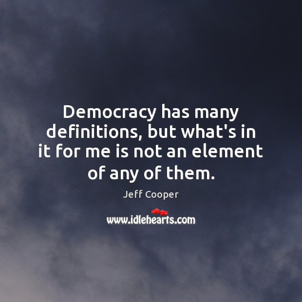 Democracy has many definitions, but what's in it for me is not an element of any of them. Jeff Cooper Picture Quote