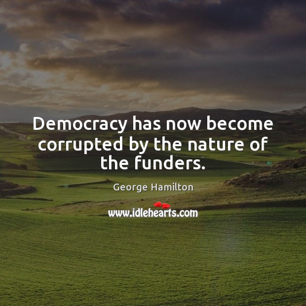 Democracy has now become corrupted by the nature of the funders. George Hamilton Picture Quote