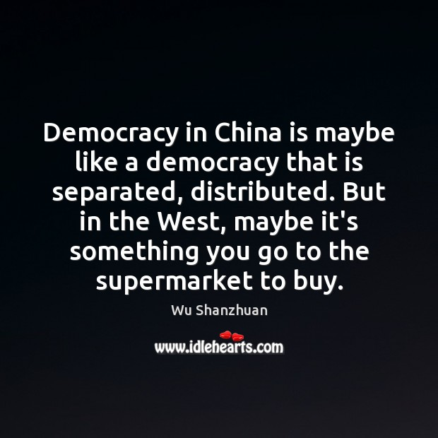 Democracy in China is maybe like a democracy that is separated, distributed. Image