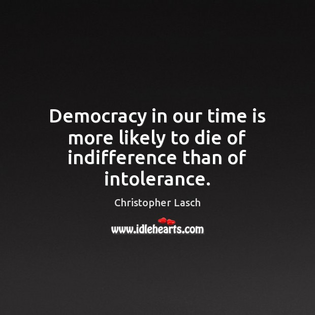 Democracy in our time is more likely to die of indifference than of intolerance. Christopher Lasch Picture Quote