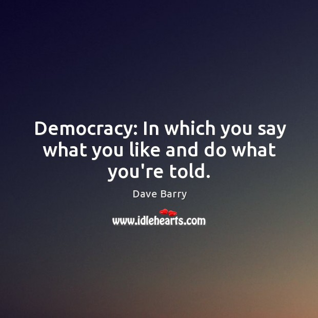 Democracy: In which you say what you like and do what you're told. Image