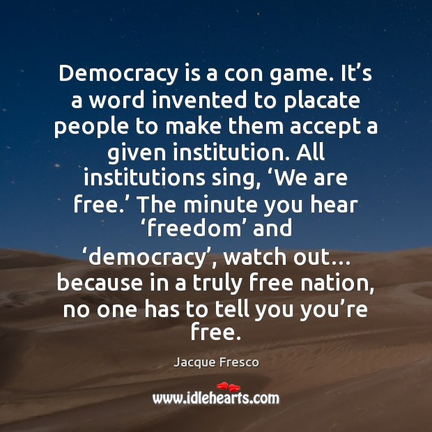Democracy is a con game. It's a word invented to placate Jacque Fresco Picture Quote