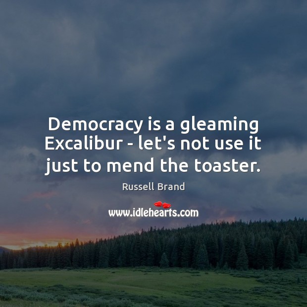 Democracy is a gleaming Excalibur – let's not use it just to mend the toaster. Russell Brand Picture Quote
