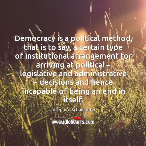Image, Democracy is a political method, that is to say, a certain type of institutional arrangement for arriving at political