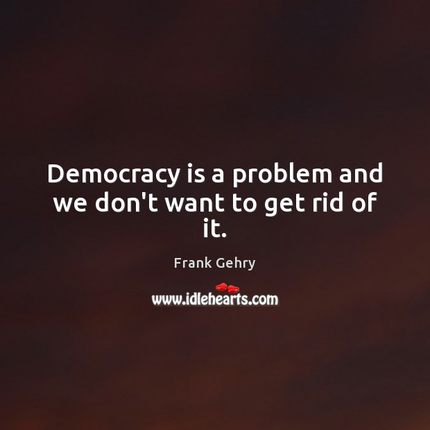 Democracy is a problem and we don't want to get rid of it. Democracy Quotes Image
