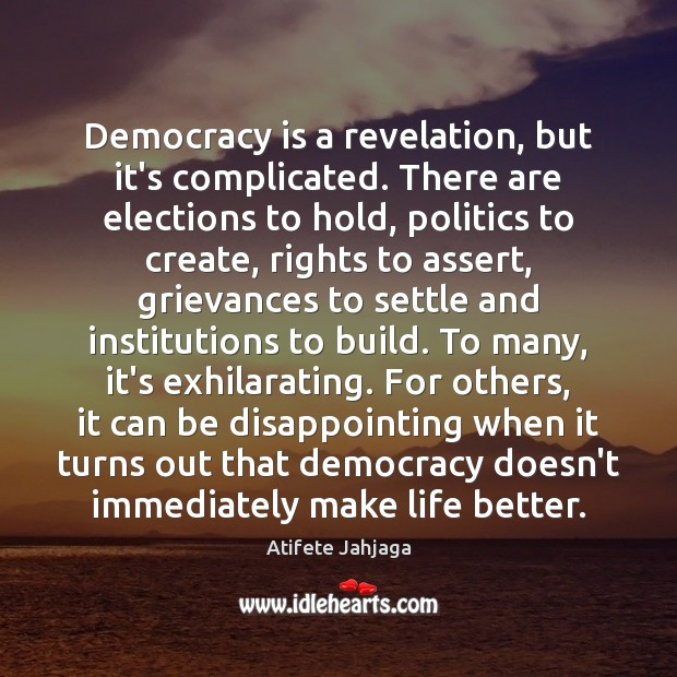 Democracy is a revelation, but it's complicated. There are elections to hold, Democracy Quotes Image