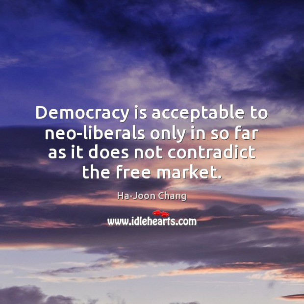 Democracy is acceptable to neo-liberals only in so far as it does Democracy Quotes Image