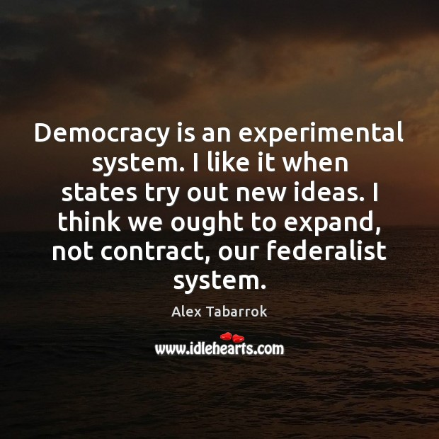 Democracy is an experimental system. I like it when states try out Democracy Quotes Image