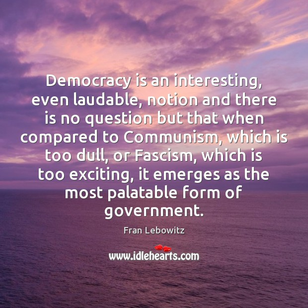Democracy is an interesting, even laudable, notion and there is no question Fran Lebowitz Picture Quote