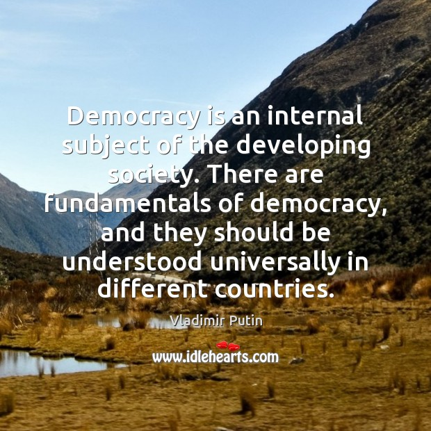 Democracy is an internal subject of the developing society. There are fundamentals Vladimir Putin Picture Quote