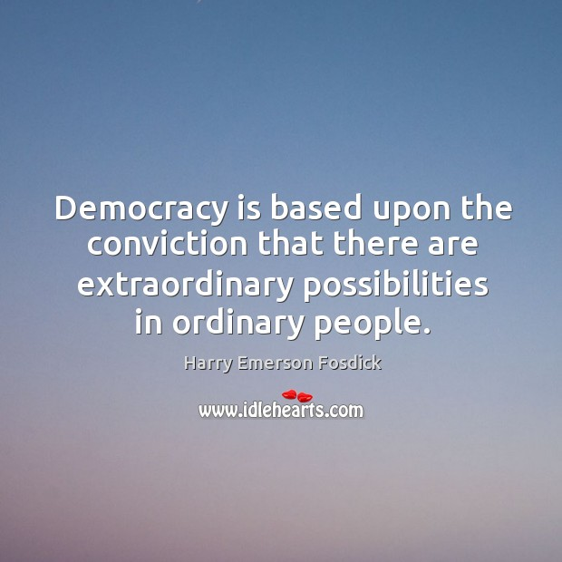 Democracy is based upon the conviction that there are extraordinary possibilities in ordinary people. Image