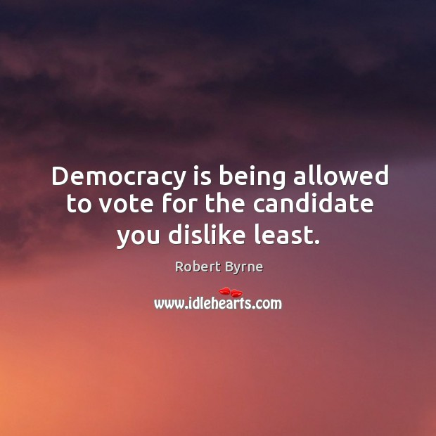 Democracy is being allowed to vote for the candidate you dislike least. Image