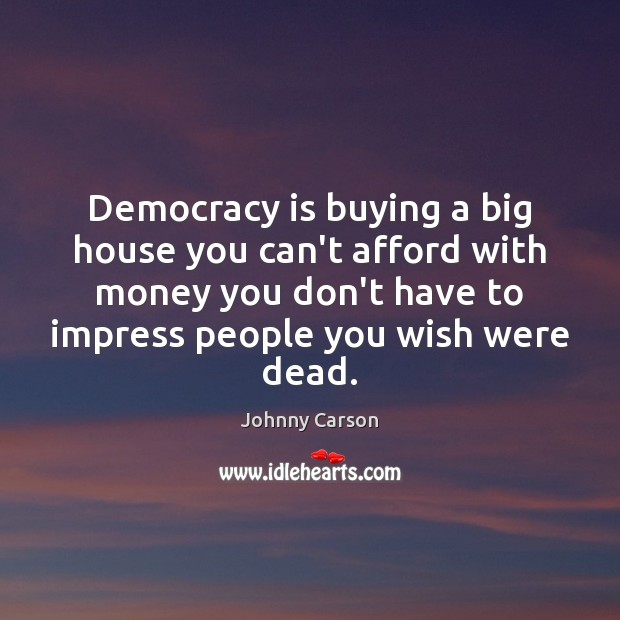 Democracy is buying a big house you can't afford with money you Democracy Quotes Image