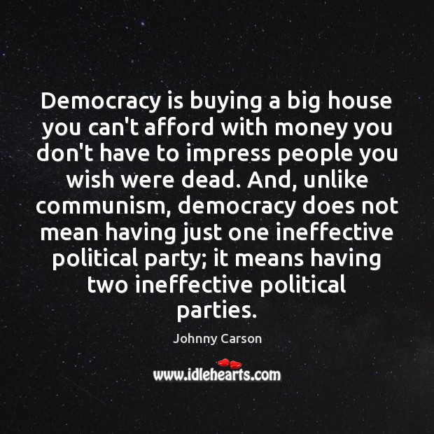 Democracy is buying a big house you can't afford with money you Johnny Carson Picture Quote