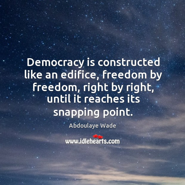 Image, Democracy is constructed like an edifice, freedom by freedom, right by right, until it reaches its snapping point.