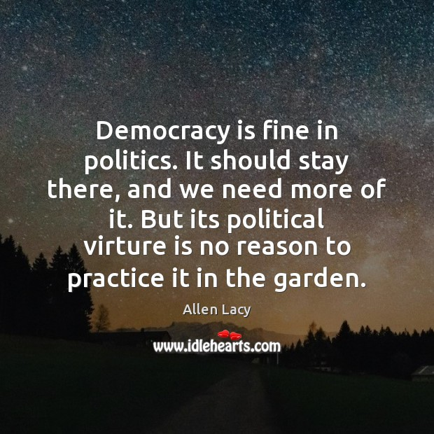 Democracy is fine in politics. It should stay there, and we need Allen Lacy Picture Quote