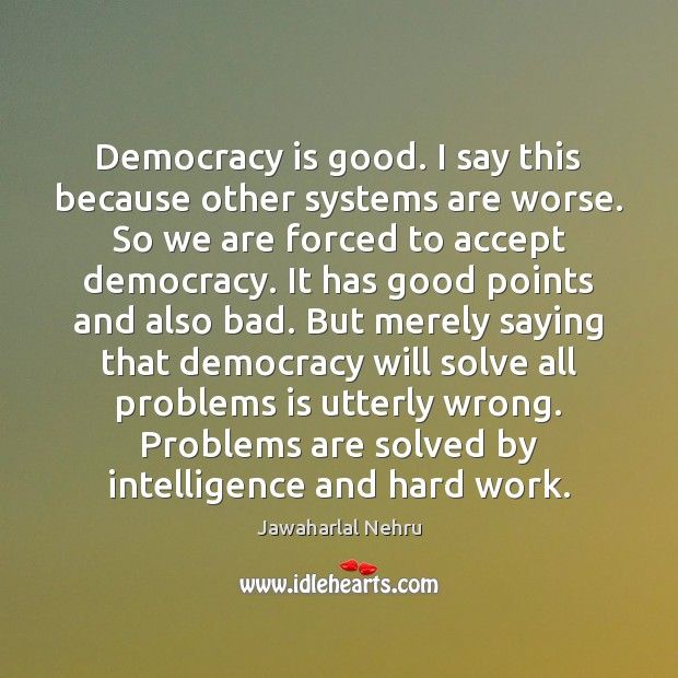 Image, Democracy is good. I say this because other systems are worse. So
