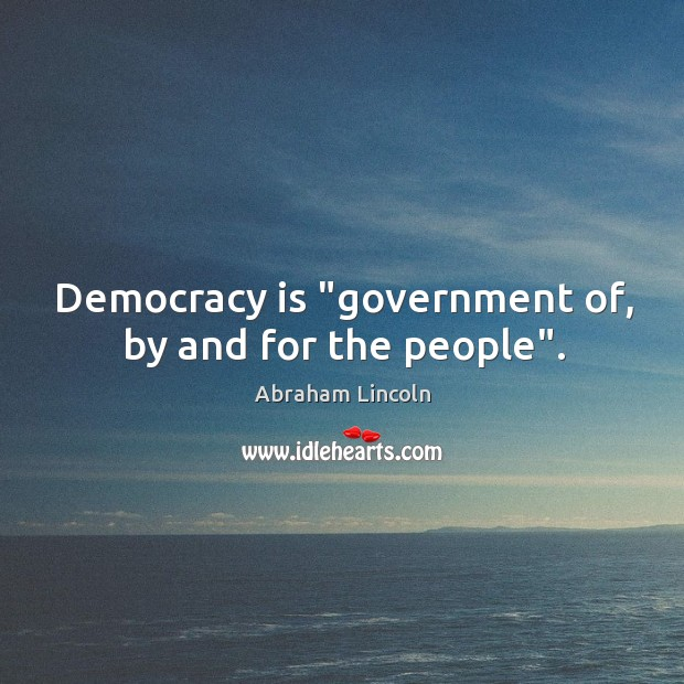 "Image, Democracy is ""government of, by and for the people""."