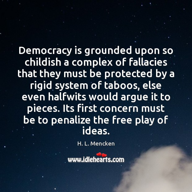 Image, Democracy is grounded upon so childish a complex of fallacies that they
