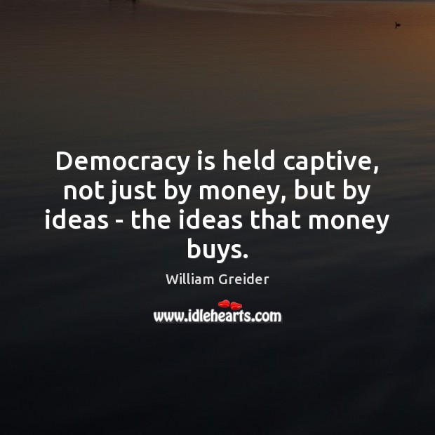 Democracy is held captive, not just by money, but by ideas – the ideas that money buys. William Greider Picture Quote