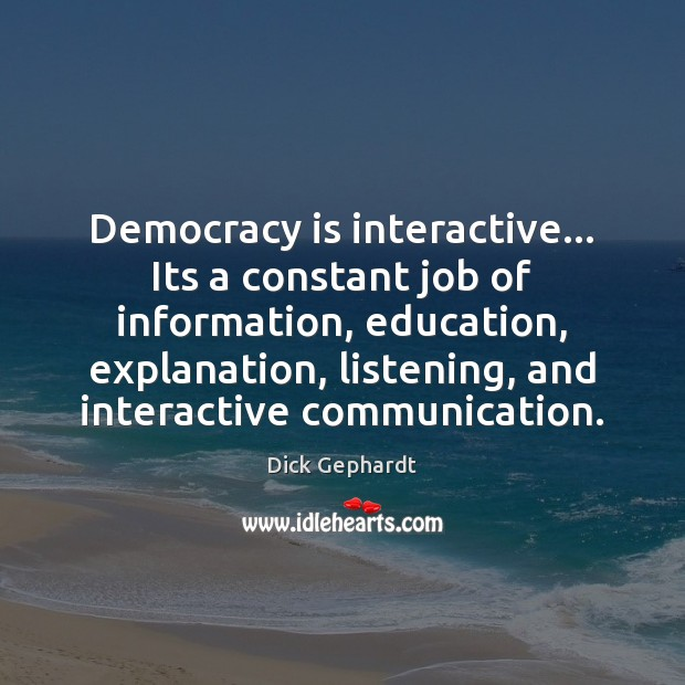 Image, Democracy is interactive… Its a constant job of information, education, explanation, listening,
