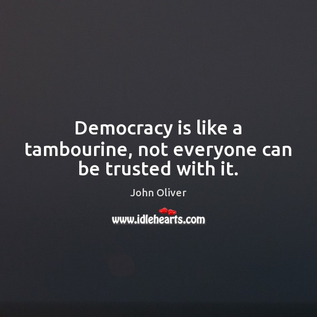 Image, Democracy is like a tambourine, not everyone can be trusted with it.