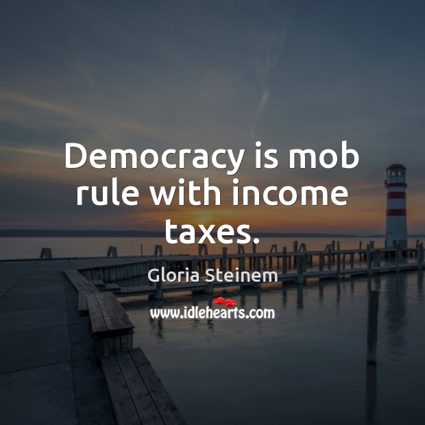 Democracy is mob rule with income taxes. Democracy Quotes Image