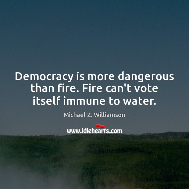Democracy is more dangerous than fire. Fire can't vote itself immune to water. Image
