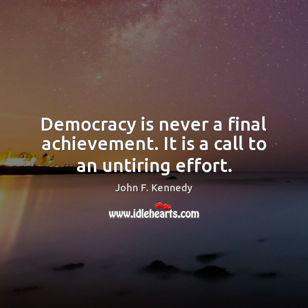 Image, Democracy is never a final achievement. It is a call to an untiring effort.